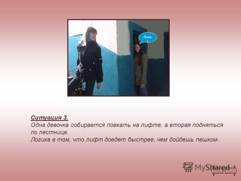 Ситуация 3. Одна девочка собирается поехать на лифте, а вторая подняться по лестнице. Логика в том, что лифт доедет быстрее, чем дойдешь пешком. Пока !