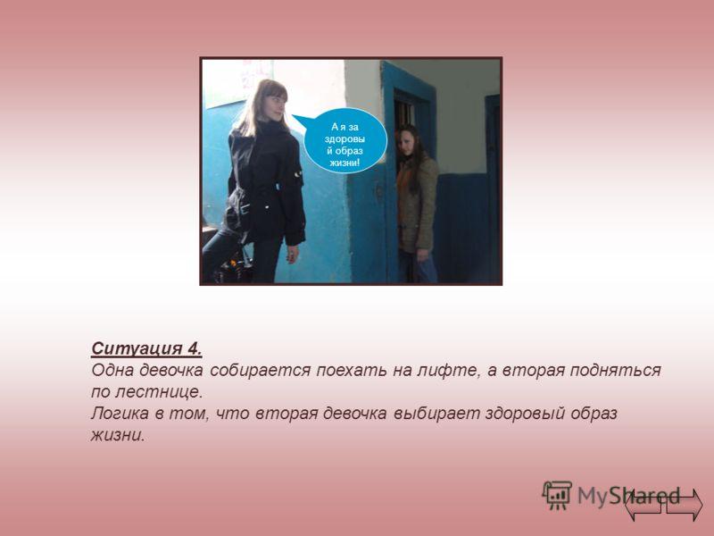 Ситуация 4. Одна девочка собирается поехать на лифте, а вторая подняться по лестнице. Логика в том, что вторая девочка выбирает здоровый образ жизни. А я за здоровы й образ жизни!