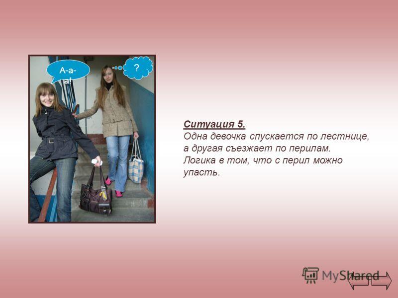 Ситуация 5. Одна девочка спускается по лестнице, а другая съезжает по перилам. Логика в том, что с перил можно упасть. А-а- а! ?