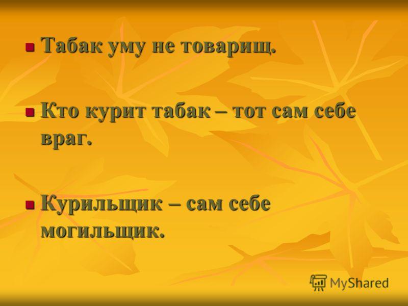 Табак уму не товарищ. Табак уму не товарищ. Кто курит табак – тот сам себе враг. Кто курит табак – тот сам себе враг. Курильщик – сам себе могильщик. Курильщик – сам себе могильщик.