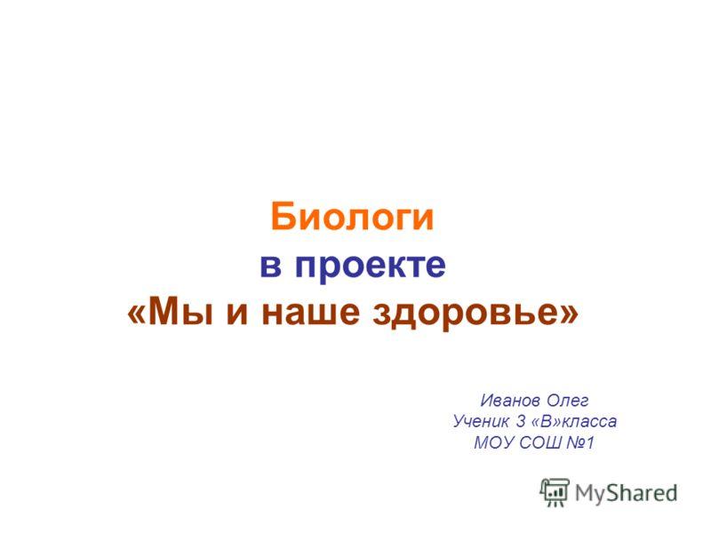 Биологи в проекте «Мы и наше здоровье» Иванов Олег Ученик 3 «В»класса МОУ СОШ 1