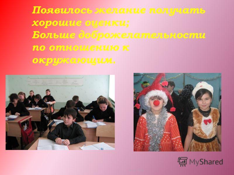 Появилось желание получать хорошие оценки; Больше доброжелательности по отношению к окружающим. 14.03.2013