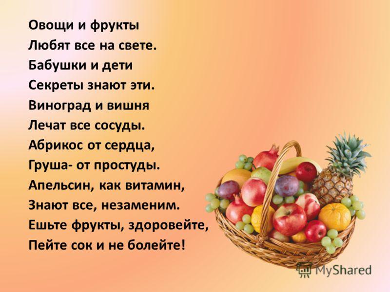 Овощи и фрукты Любят все на свете. Бабушки и дети Секреты знают эти. Виноград и вишня Лечат все сосуды. Абрикос от сердца, Груша- от простуды. Апельсин, как витамин, Знают все, незаменим. Ешьте фрукты, здоровейте, Пейте сок и не болейте!