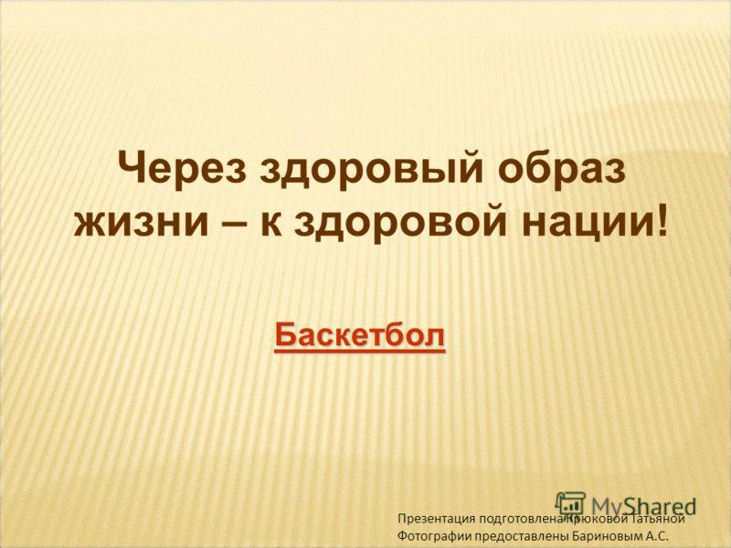 Через здоровый образ жизни – к здоровой нации! Баскетбол Презентация подготовлена Крюковой Татьяной Фотографии предоставлены Бариновым А.С.