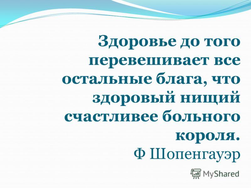 Здоровье до того перевешивает все остальные блага, что здоровый нищий счастливее больного короля. Ф Шопенгауэр