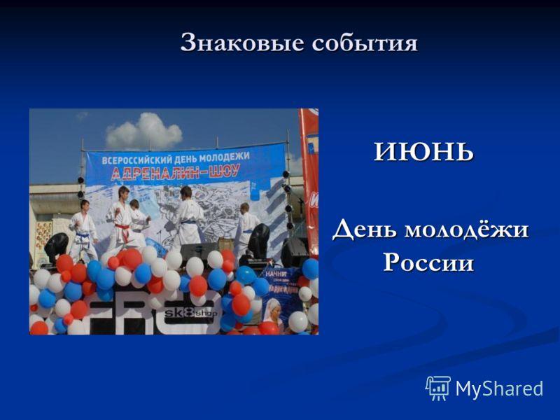 Знаковые события Знаковые события ИЮНЬ День молодёжи России