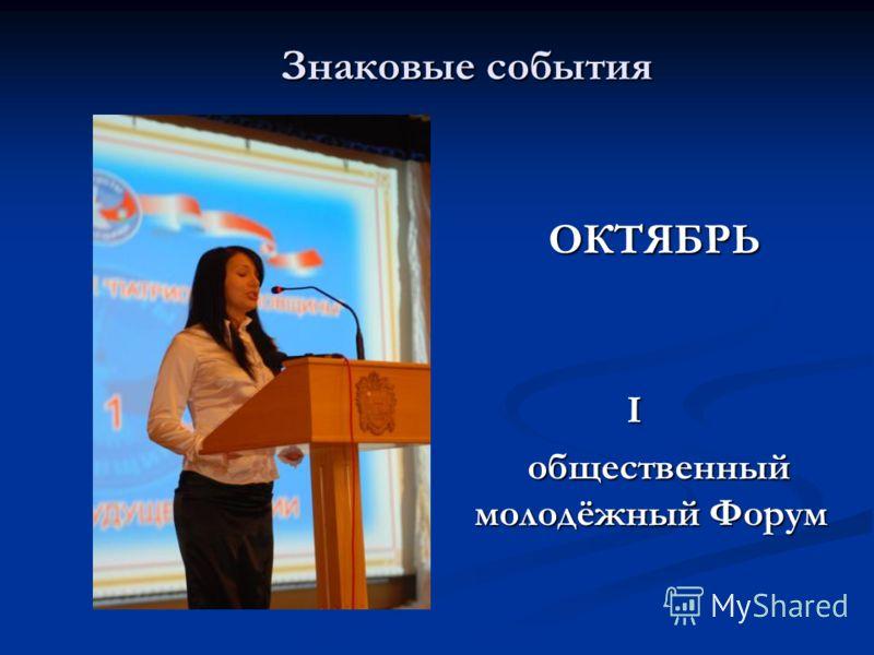 Знаковые события Знаковые события ОКТЯБРЬ I общественный молодёжный Форум
