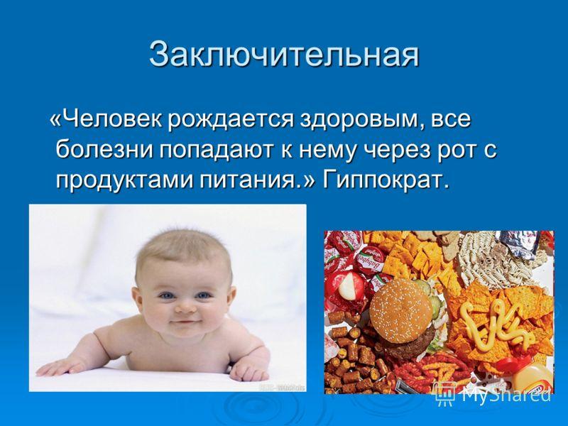Заключительная «Человек рождается здоровым, все болезни попадают к нему через рот с продуктами питания.» Гиппократ. «Человек рождается здоровым, все болезни попадают к нему через рот с продуктами питания.» Гиппократ.