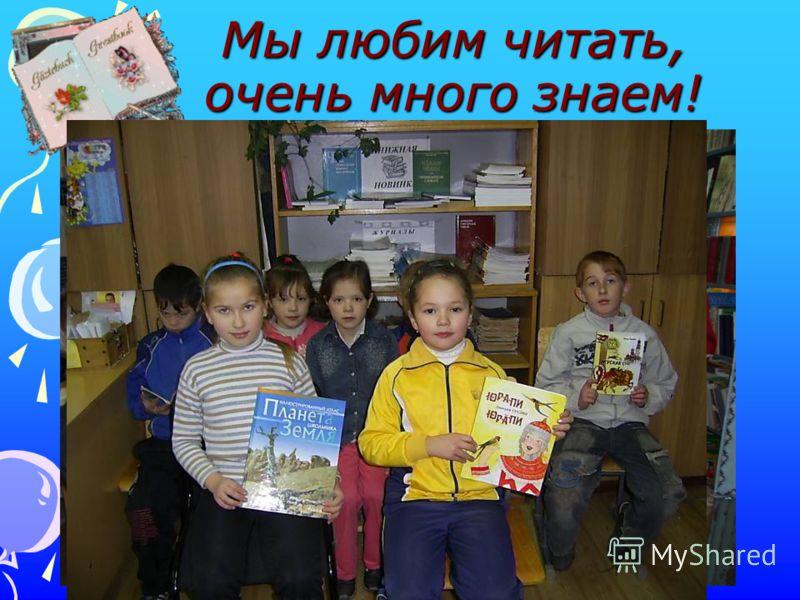 Мы любим читать, очень много знаем!