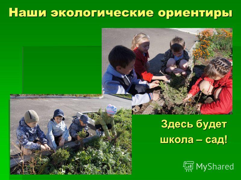 Наши экологические ориентиры Здесь будет школа – сад!