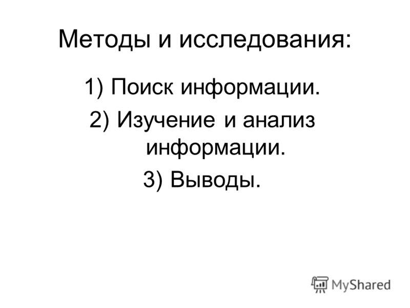 Методы и исследования: 1)Поиск информации. 2)Изучение и анализ информации. 3)Выводы.
