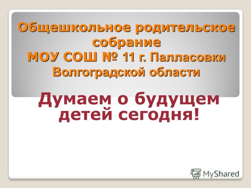 Общешкольное родительское собрание МОУ СОШ 11 г. Палласовки Волгоградской области Думаем о будущем детей сегодня!