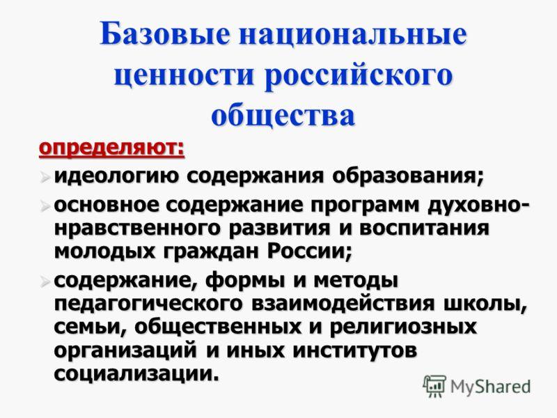 Базовые национальные ценности российского общества определяют: идеологию содержания образования; основное содержание программ духовно- нравственного развития и воспитания молодых граждан России; содержание, формы и методы педагогического взаимодейств