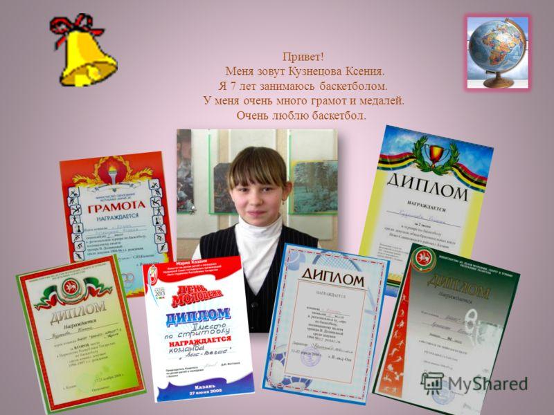 Привет! Меня зовут Кузнецова Ксения. Я 7 лет занимаюсь баскетболом. У меня очень много грамот и медалей. Очень люблю баскетбол.