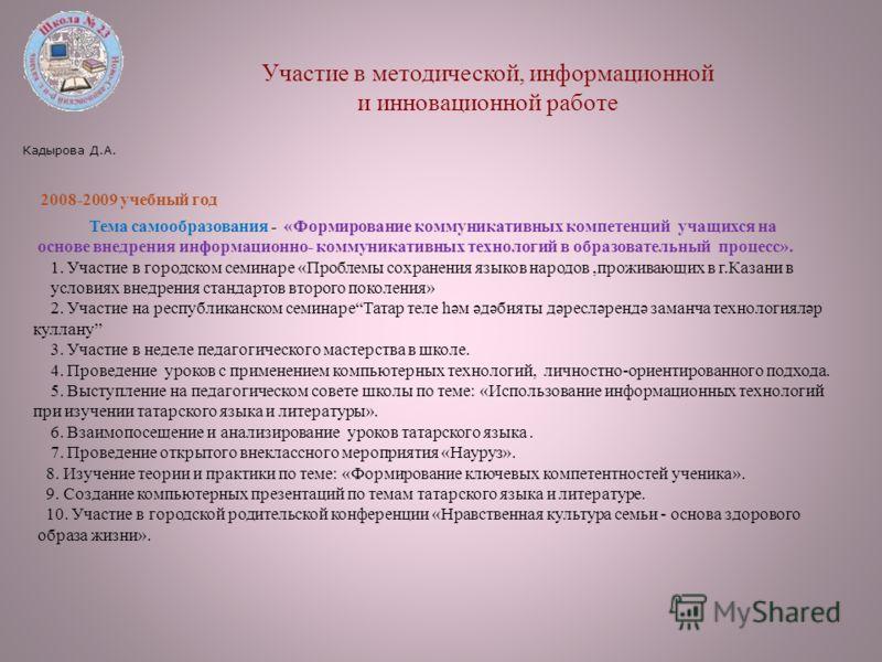 Кадырова Д.А. Участие в методической, информационной и инновационной работе 2008-2009 учебный год Тема самообразования - «Формирование коммуникативных компетенций учащихся на основе внедрения информационно- коммуникативных технологий в образовательны