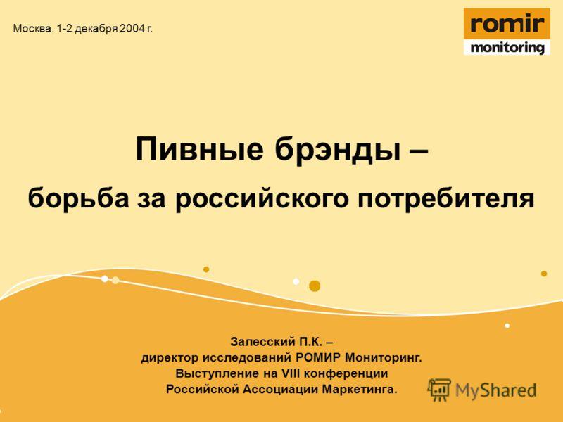 Пивные брэнды – борьба за российского потребителя Москва, 1-2 декабря 2004 г. Залесский П.К. – директор исследований РОМИР Мониторинг. Выступление на VIII конференции Российской Ассоциации Маркетинга.