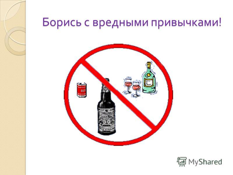 Борись с вредными привычками !