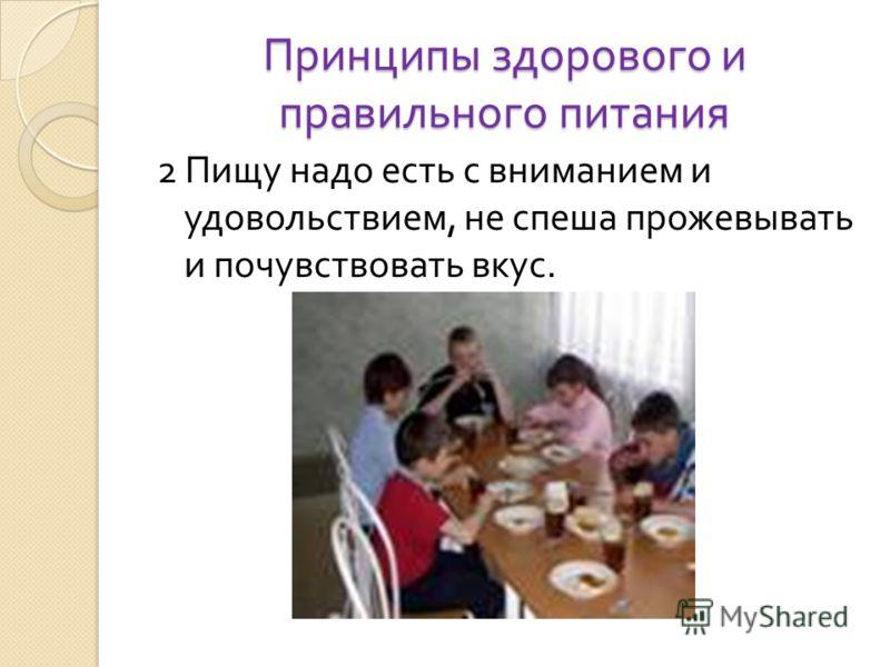 Принципы здорового и правильного питания 2 Пищу надо есть с вниманием и удовольствием, не спеша прожевывать и почувствовать вкус.