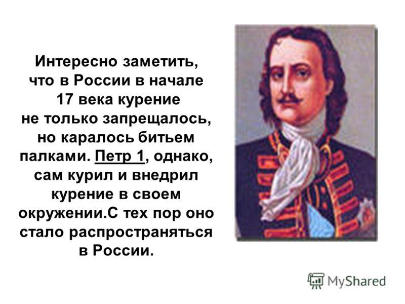 Интересно заметить, что в России в начале 17 века курение не только запрещалось, но каралось битьем палками. Петр 1, однако, сам курил и внедрил курение в своем окружении.C тех пор оно стало распространяться в России.