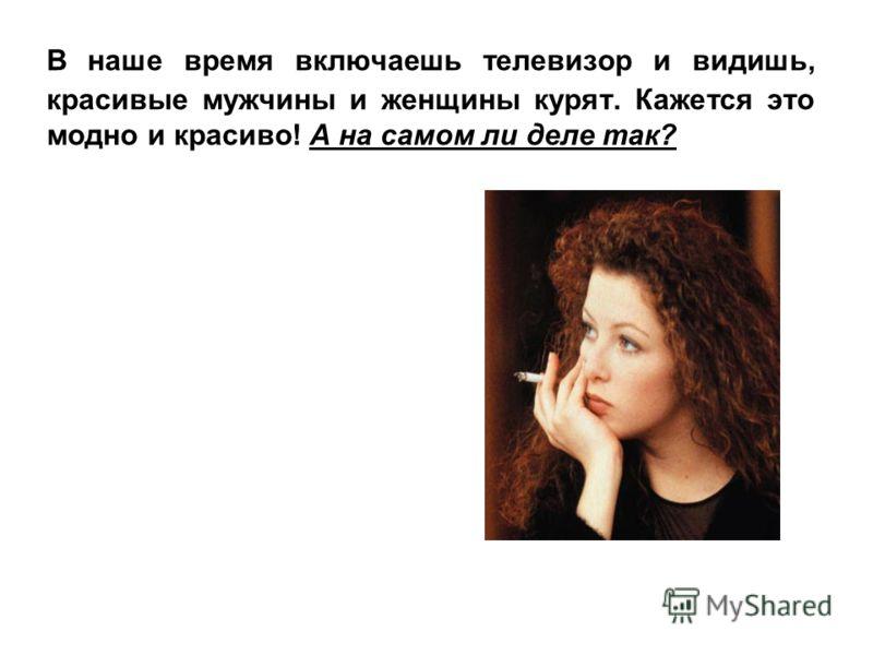 В наше время включаешь телевизор и видишь, красивые мужчины и женщины курят. Кажется это модно и красиво! А на самом ли деле так?