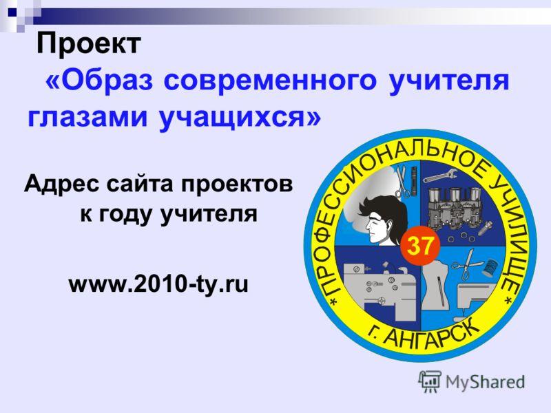 Проект «Образ современного учителя глазами учащихся» Адрес сайта проектов к году учителя www.2010-ty.ru