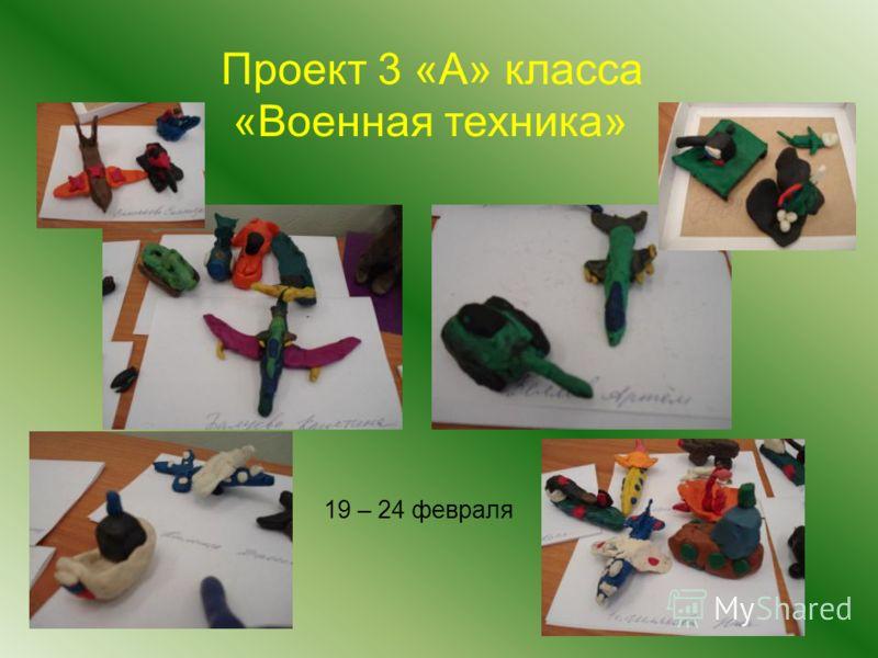 Проект 3 «А» класса «Военная техника» 19 – 24 февраля