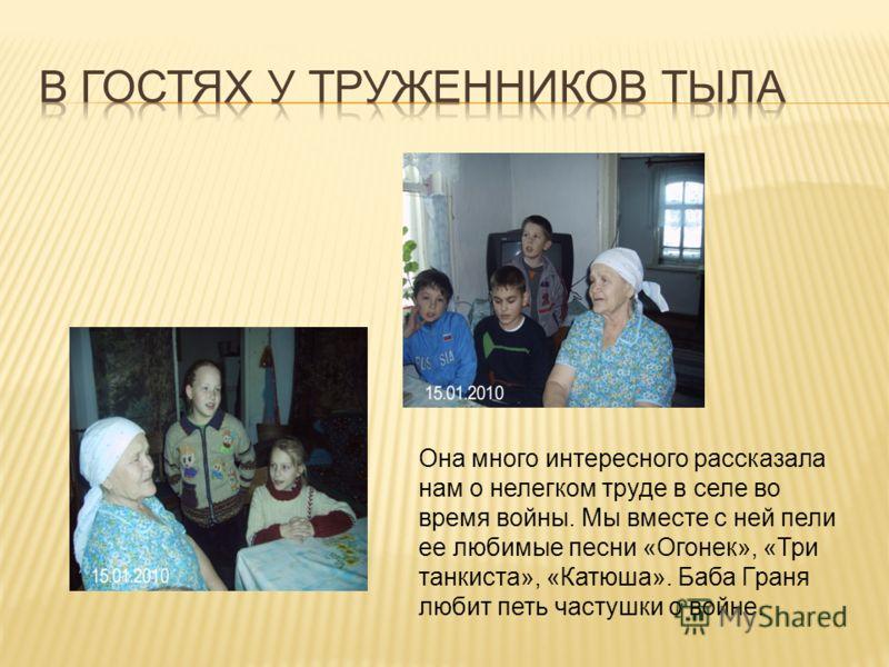 Она много интересного рассказала нам о нелегком труде в селе во время войны. Мы вместе с ней пели ее любимые песни «Огонек», «Три танкиста», «Катюша». Баба Граня любит петь частушки о войне.