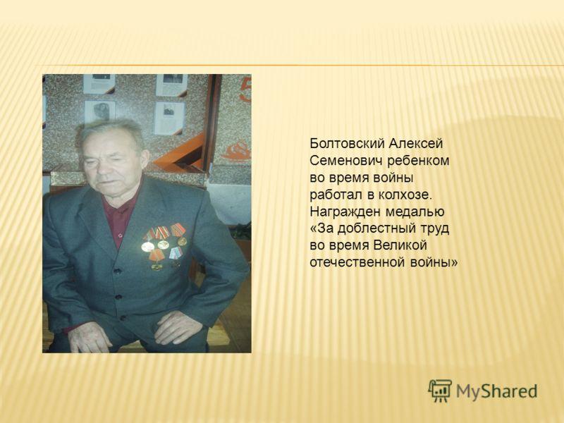 Болтовский Алексей Семенович ребенком во время войны работал в колхозе. Награжден медалью «За доблестный труд во время Великой отечественной войны»
