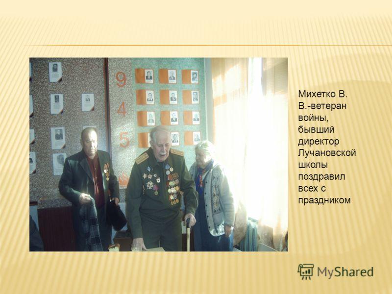 Михетко В. В.-ветеран войны, бывший директор Лучановской школы поздравил всех с праздником