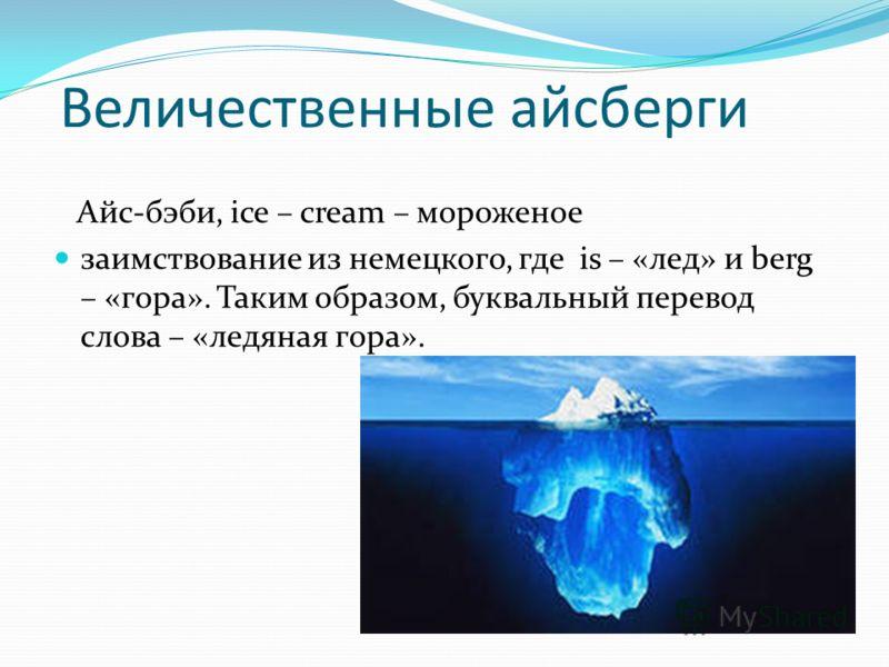 Величественные айсберги Айс-бэби, ice – cream – мороженое заимствование из немецкого, где is – «лед» и berg – «гора». Таким образом, буквальный перевод слова – «ледяная гора».