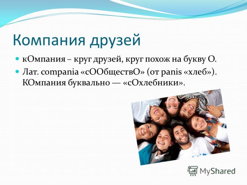 Компания друзей кОмпания – круг друзей, круг похож на букву О. Лат. compania «сООбществО» (от panis «хлеб»). КОмпания буквально «сОхлебники».