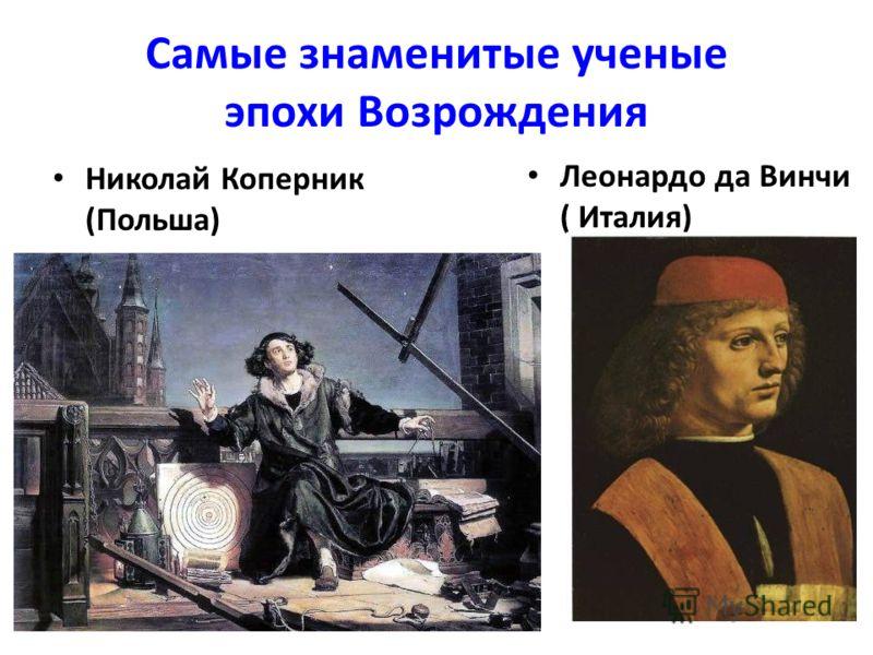 Самые знаменитые ученые эпохи Возрождения Николай Коперник (Польша) Леонардо да Винчи ( Италия)