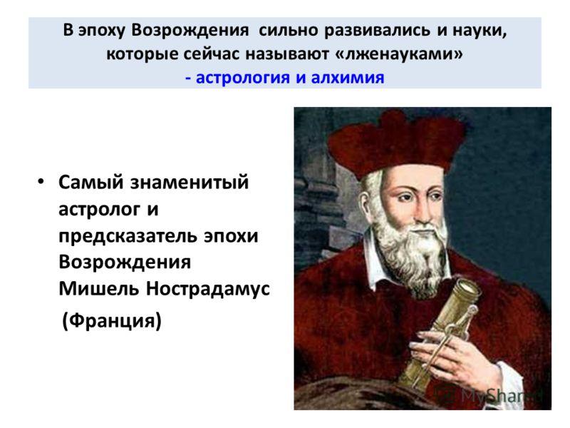 В эпоху Возрождения сильно развивались и науки, которые сейчас называют «лженауками» - астрология и алхимия Самый знаменитый астролог и предсказатель эпохи Возрождения Мишель Нострадамус (Франция)