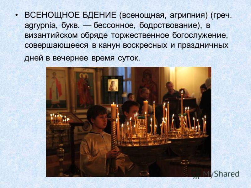 ВСЕНОЩНОЕ БДЕНИЕ (всенощная, агрипния) (греч. agrypnia, букв. бессонное, бодрствование), в византийском обряде торжественное богослужение, совершающееся в канун воскресных и праздничных дней в вечернее время суток.