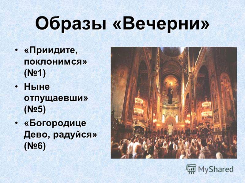 Образы «Вечерни» «Приидите, поклонимся» (1)«Приидите, поклонимся» (1) Ныне отпущаевши» (5)Ныне отпущаевши» (5) «Богородице Дево, радуйся» (6)«Богородице Дево, радуйся» (6)