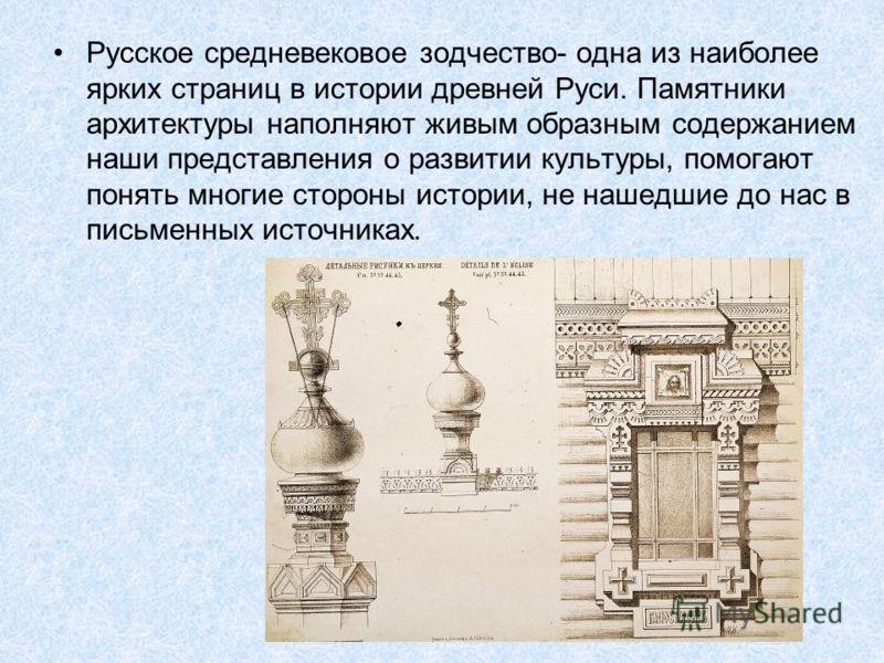 Русское средневековое зодчество- одна из наиболее ярких страниц в истории древней Руси. Памятники архитектуры наполняют живым образным содержанием наши представления о развитии культуры, помогают понять многие стороны истории, не нашедшие до нас в пи