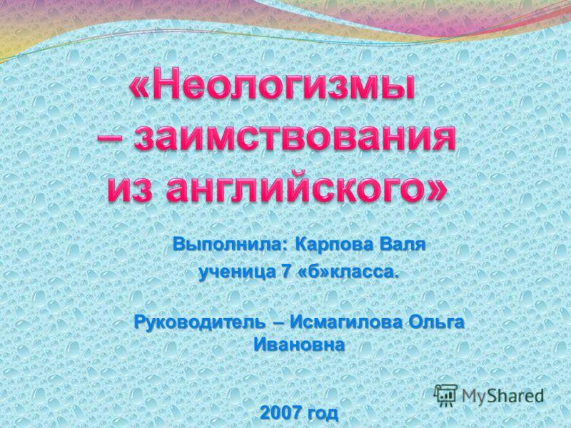 Выполнила: Карпова Валя ученица 7 «б»класса. Руководитель – Исмагилова Ольга Ивановна 2007 год
