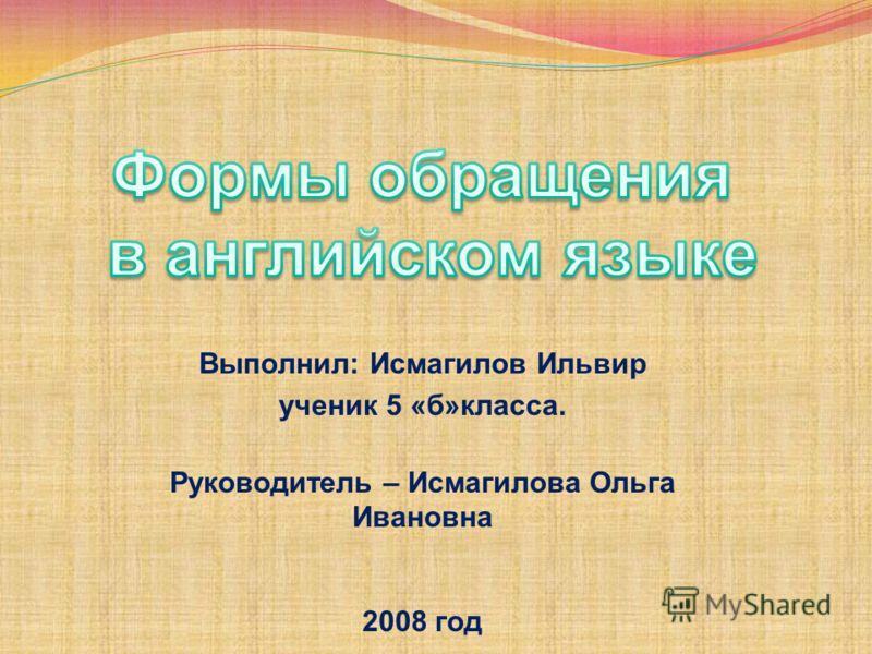 Выполнил: Исмагилов Ильвир ученик 5 «б»класса. Руководитель – Исмагилова Ольга Ивановна 2008 год