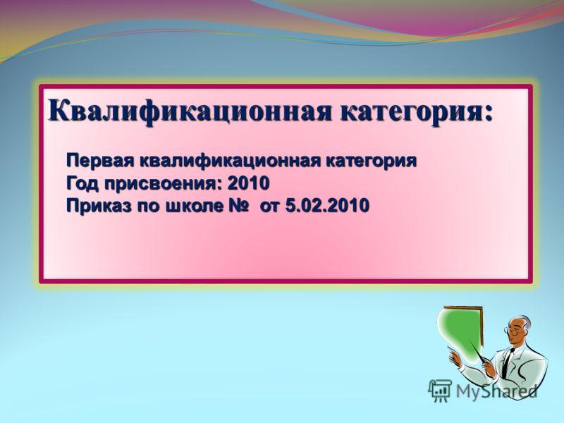 Квалификационная категория: Первая квалификационная категория Год присвоения: 2010 Приказ по школе от 5.02.2010