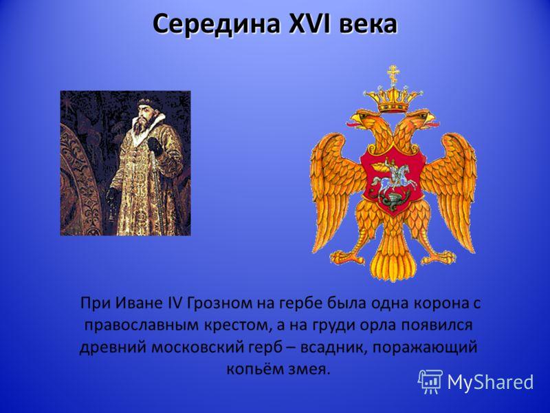 Середина XVI века При Иване IV Грозном на гербе была одна корона с православным крестом, а на груди орла появился древний московский герб – всадник, поражающий копьём змея.