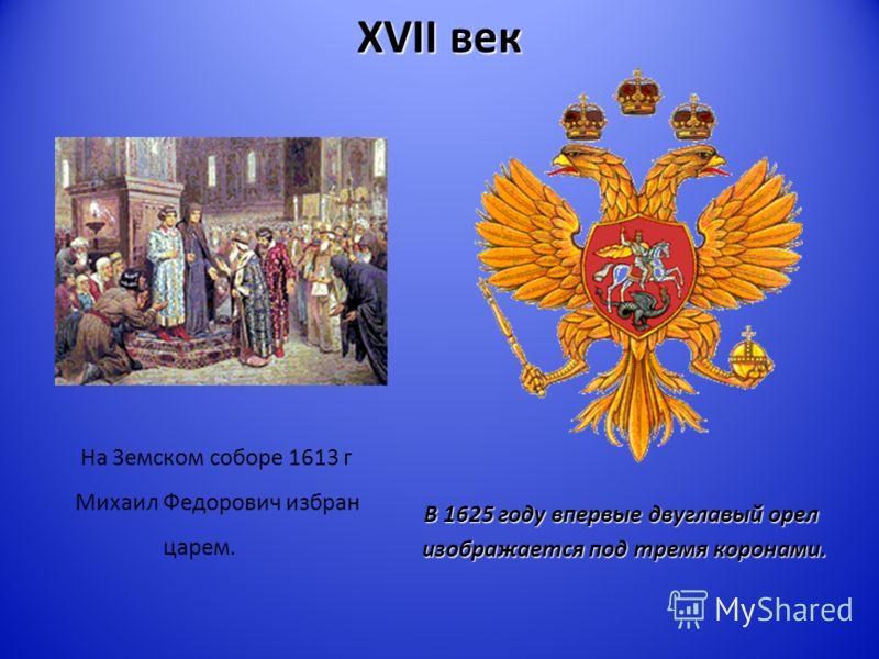 XVII век На Земском соборе 1613 г Михаил Федорович избран царем. В 1625 году впервые двуглавый орел изображается под тремя коронами. изображается под тремя коронами.