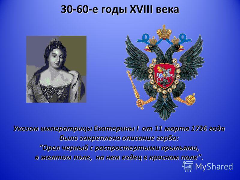 30-60-е годы XVIII века Указом императрицы Екатерины I от 11 марта 1726 года было закреплено описание герба: Орел черный с распростертыми крыльями, в желтом поле, на нем ездец в красном поле.