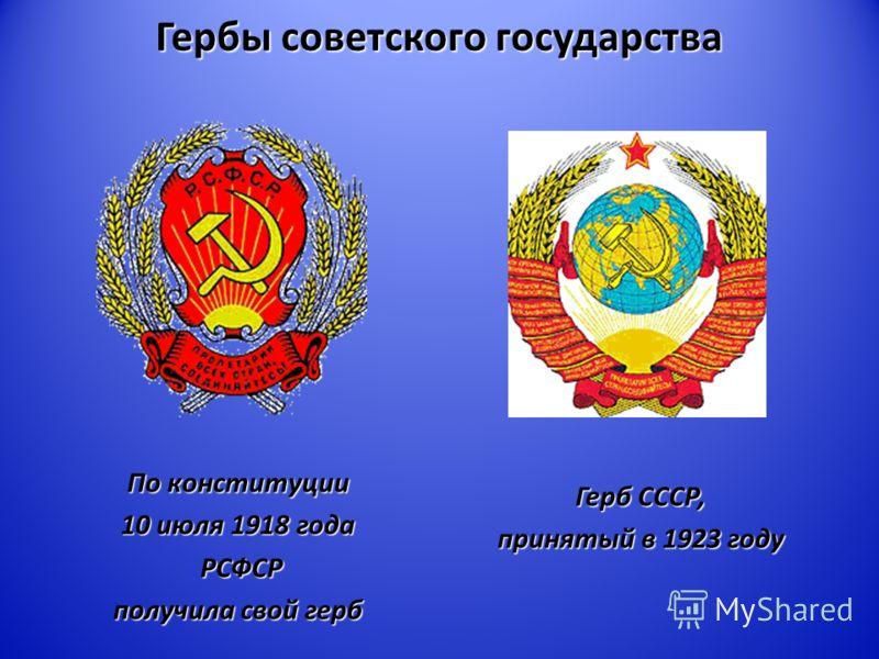 Гербы советского государства По конституции 10 июля 1918 года РСФСР РСФСР получила свой герб Герб СССР, принятый в 1923 году