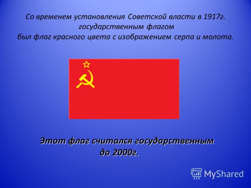 Со временем установления Советской власти в 1917г. государственным флагом был флаг красного цвета с изображением серпа и молота. Этот флаг считался государственным до 2000г.