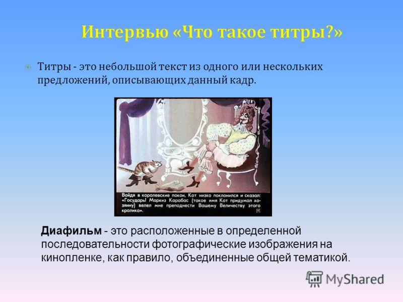 Интервью «Что такое титры?» Титры - это небольшой текст из одного или нескольких предложений, описывающих данный кадр. Диафильм - это расположенные в определенной последовательности фотографические изображения на кинопленке, как правило, объединенные