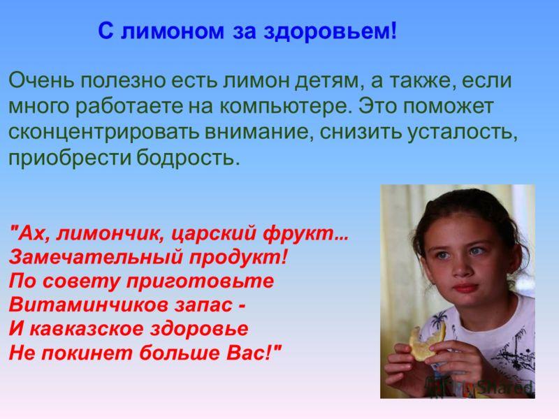 С лимоном за здоровьем! Очень полезно есть лимон детям, а также, если много работаете на компьютере. Это поможет сконцентрировать внимание, снизить усталость, приобрести бодрость.