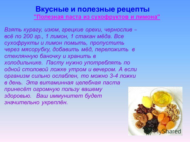 Взять курагу, изюм, грецкие орехи, чернослив – всё по 200 гр., 1 лимон, 1 стакан мёда. Все сухофрукты и лимон помыть, пропустить через мясорубку, добавить мёд, переложить в стеклянную баночку и хранить в холодильнике. Пасту нужно употреблять по одной