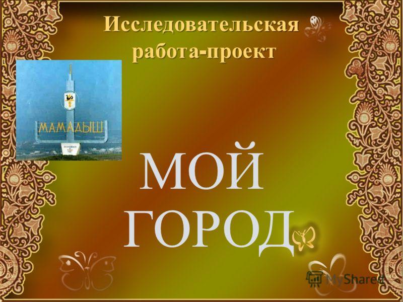 Исследовательская работа - проект МОЙ ГОРОД