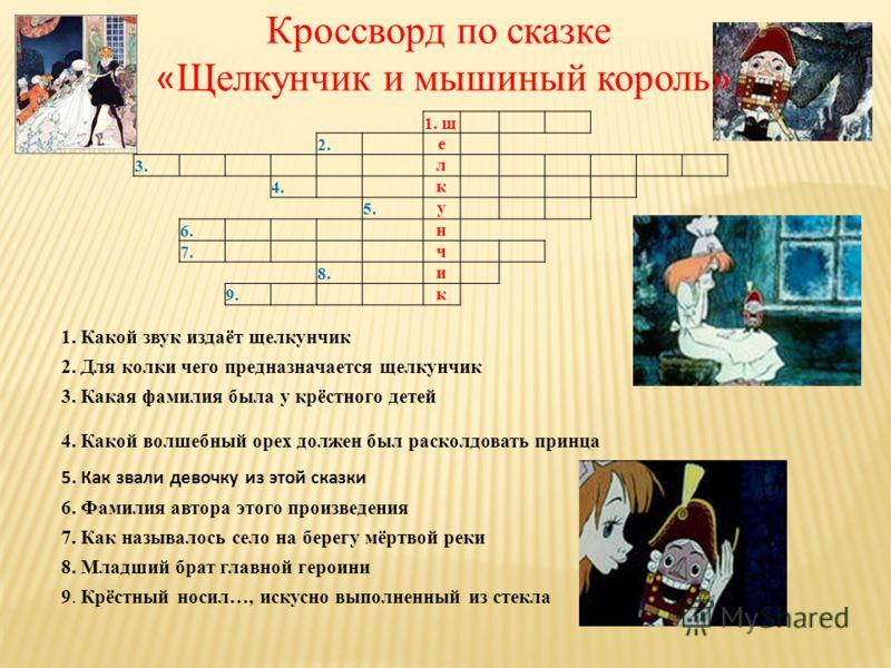 Кроссворд по сказке « Щелкунчик и мышиный король» 1. щ 2. е 3. л 4. к 5.у 6. н 7. ч 8. и 9. к 1. Какой звук издаёт щелкунчик 2. Для колки чего предназначается щелкунчик 3. Какая фамилия была у крёстного детей 4. Какой волшебный орех должен был раскол