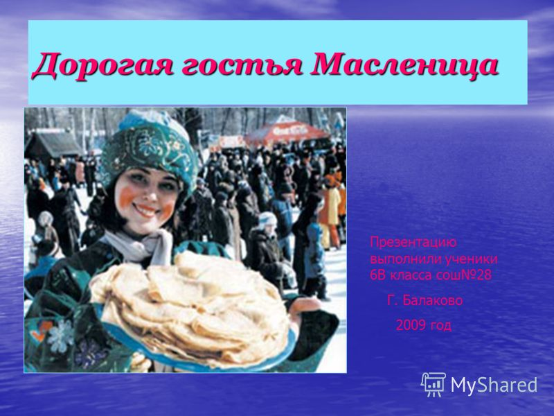 Дорогая гостья Масленица Презентацию выполнили ученики 6В класса сош28 Г. Балаково 2009 год